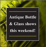 Antique Bottle and Glass Shows This Weekend!